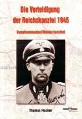 Thomas Fischer: Die Verteidigung der Reichskanzlei 1945