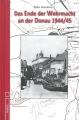 Das Ende der Wehrmacht an der Donau 1944/45